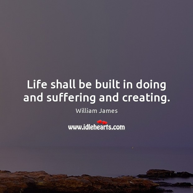 Life shall be built in doing and suffering and creating. William James Picture Quote