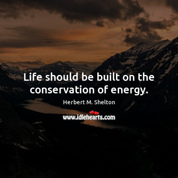 Life should be built on the conservation of energy. Herbert M. Shelton Picture Quote
