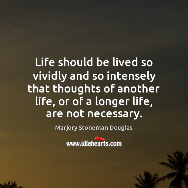 Life should be lived so vividly and so intensely that thoughts of Image