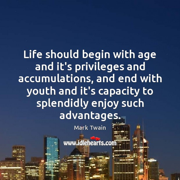 Life should begin with age and it's privileges and accumulations, and end Mark Twain Picture Quote
