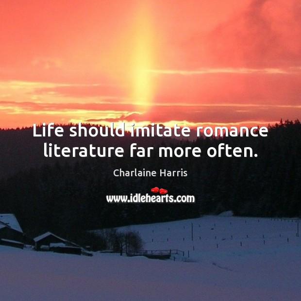 Life should imitate romance literature far more often. Charlaine Harris Picture Quote
