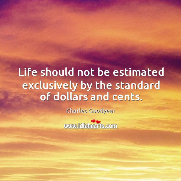 Life should not be estimated exclusively by the standard of dollars and cents. Image