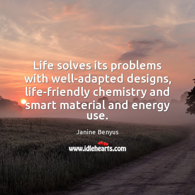 Life solves its problems with well-adapted designs, life-friendly chemistry and smart material Janine Benyus Picture Quote