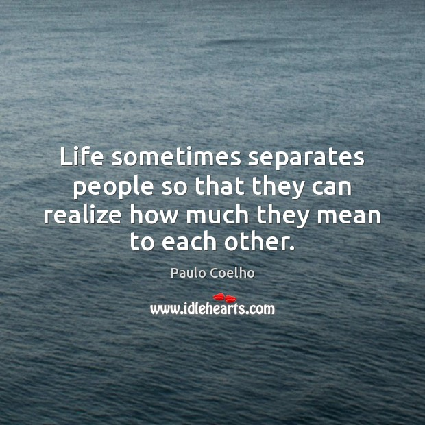 Image, Life sometimes separates people so that they can realize how much they mean to each other.
