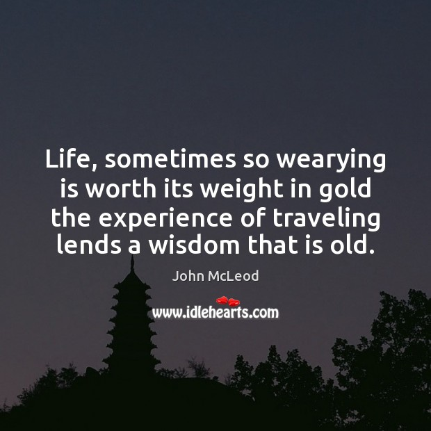 Life, sometimes so wearying is worth its weight in gold the experience Image