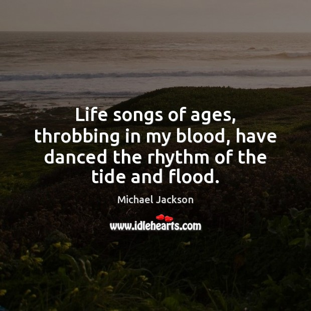 Life songs of ages, throbbing in my blood, have danced the rhythm of the tide and flood. Image