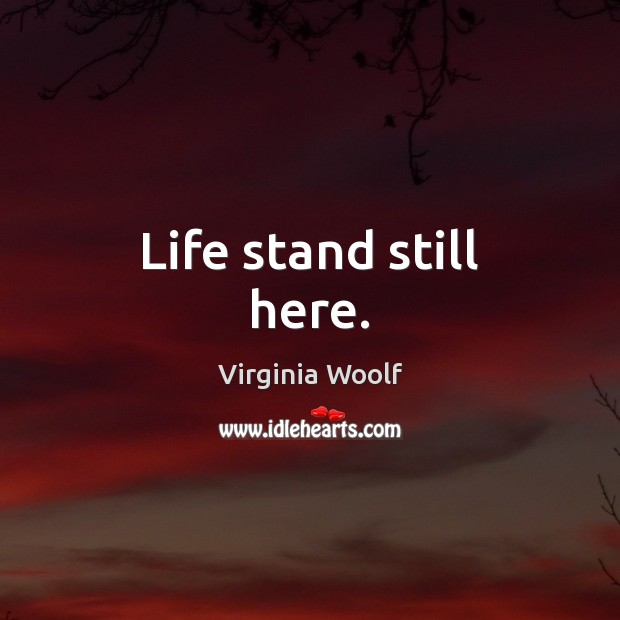 Life stand still here. Virginia Woolf Picture Quote