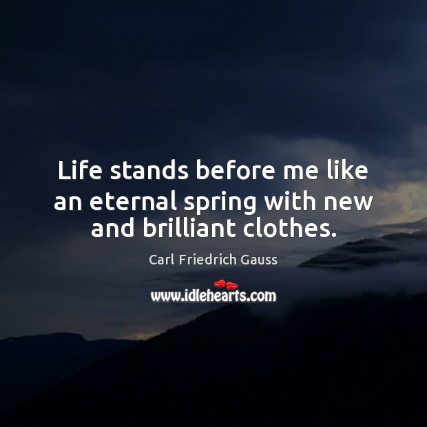 Image, Life stands before me like an eternal spring with new and brilliant clothes.