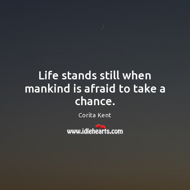 Image, Life stands still when mankind is afraid to take a chance.