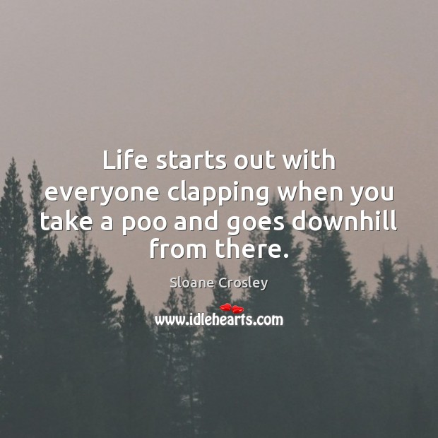 Life starts out with everyone clapping when you take a poo and goes downhill from there. Sloane Crosley Picture Quote