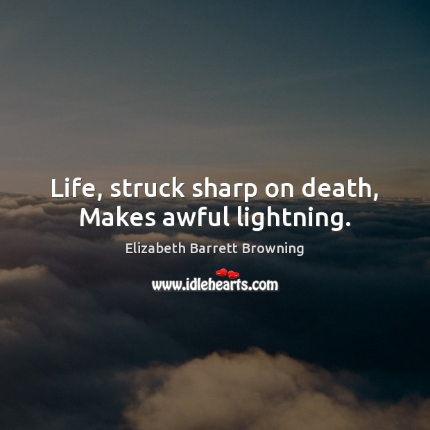 Image, Life, struck sharp on death, Makes awful lightning.