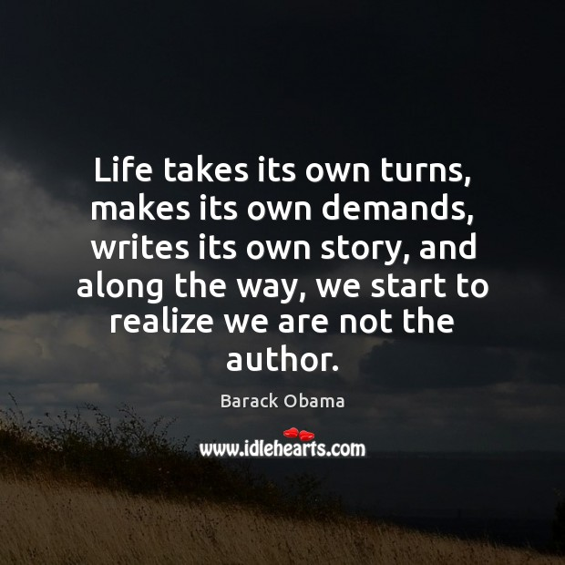 Life takes its own turns, makes its own demands, writes its own Image