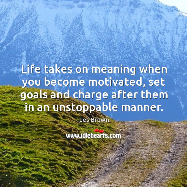 Life takes on meaning when you become motivated, set goals and charge after them in an unstoppable manner. Image