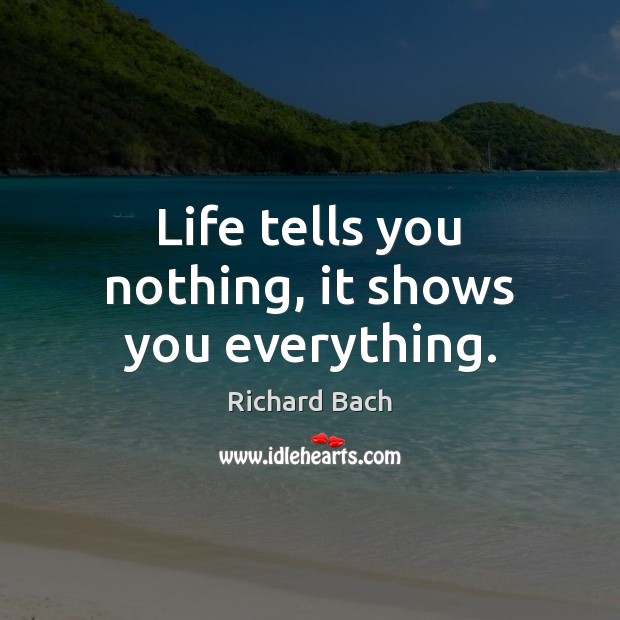 Life tells you nothing, it shows you everything. Image