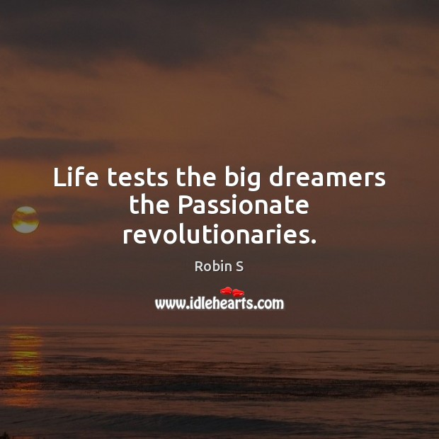 Life tests the big dreamers the Passionate revolutionaries. Robin S Picture Quote