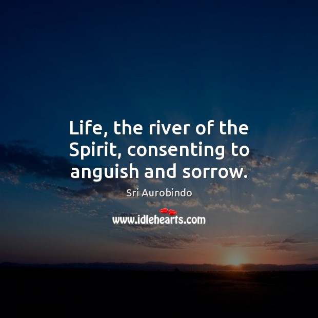 Life, the river of the Spirit, consenting to anguish and sorrow. Image