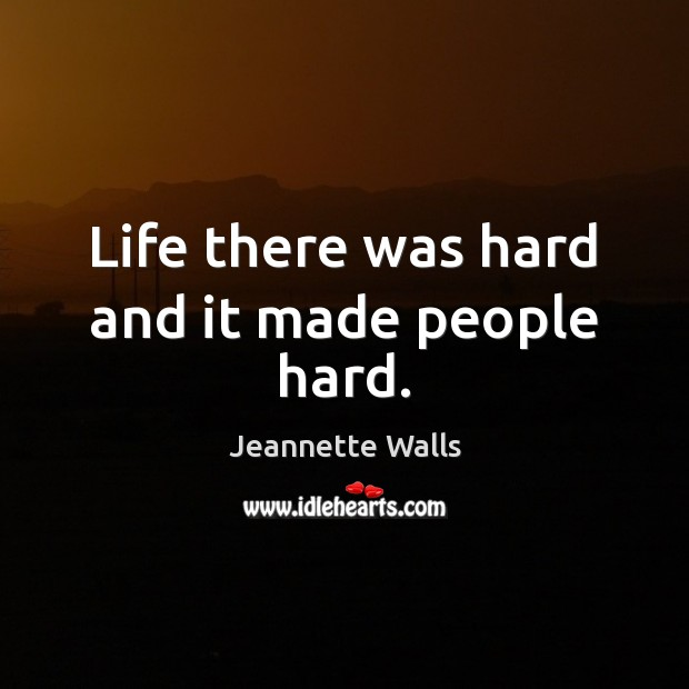 Life there was hard and it made people hard. Jeannette Walls Picture Quote
