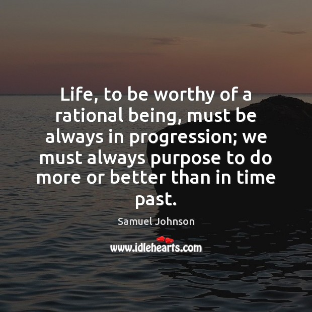 Image, Life, to be worthy of a rational being, must be always in