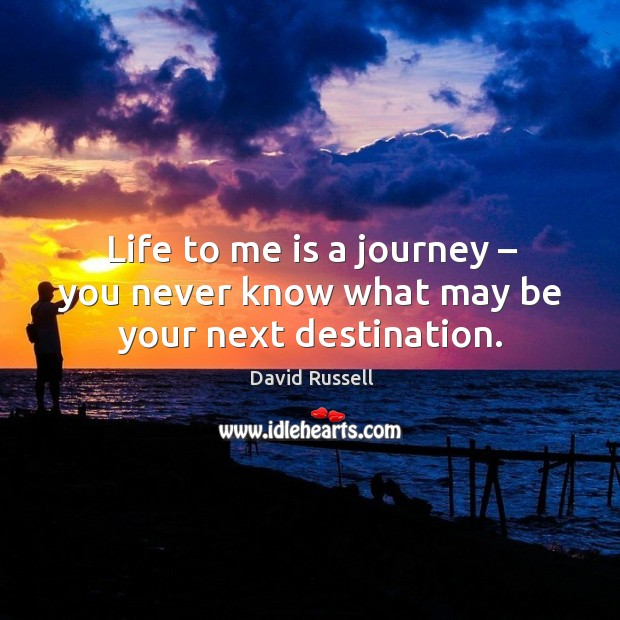 Life to me is a journey – you never know what may be your next destination. David Russell Picture Quote
