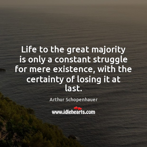 Life to the great majority is only a constant struggle for mere Arthur Schopenhauer Picture Quote