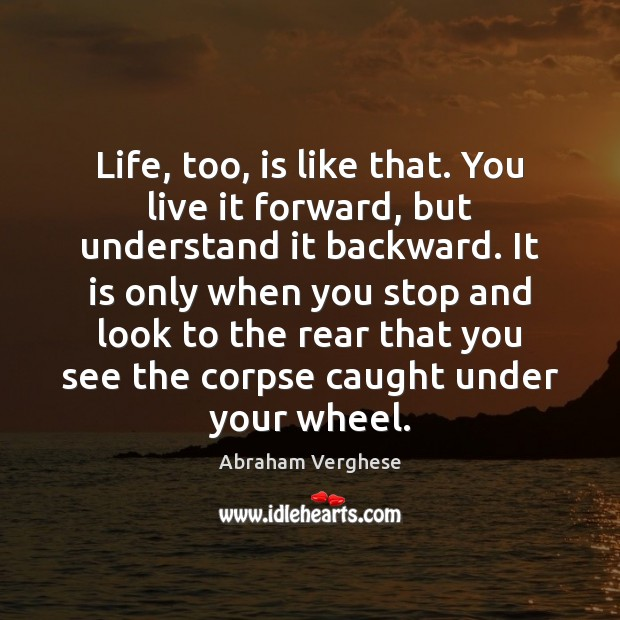 Life, too, is like that. You live it forward, but understand it Abraham Verghese Picture Quote