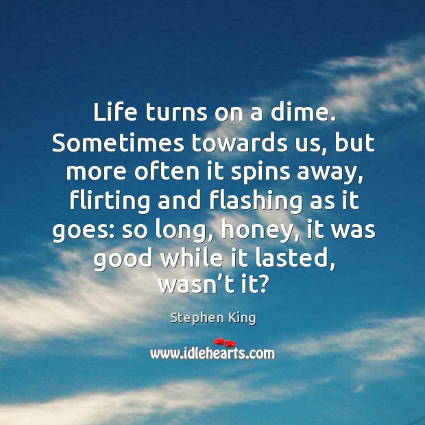 Image, Life turns on a dime. Sometimes towards us, but more often it