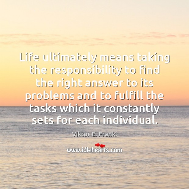 Life ultimately means taking the responsibility to find the right answer to Viktor E. Frankl Picture Quote