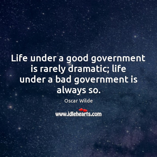 Image, Life under a good government is rarely dramatic; life under a bad government is always so.