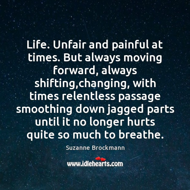 Life Unfair And Painful At Times But Always Moving Forward Always