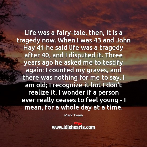Life was a fairy-tale, then, it is a tragedy now. When I Mark Twain Picture Quote
