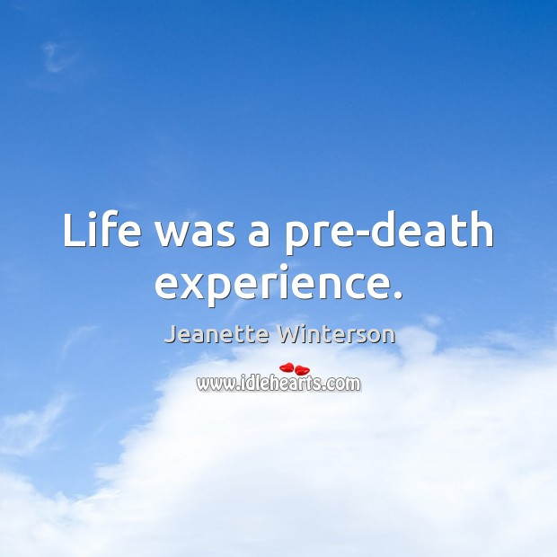 Life was a pre-death experience. Image