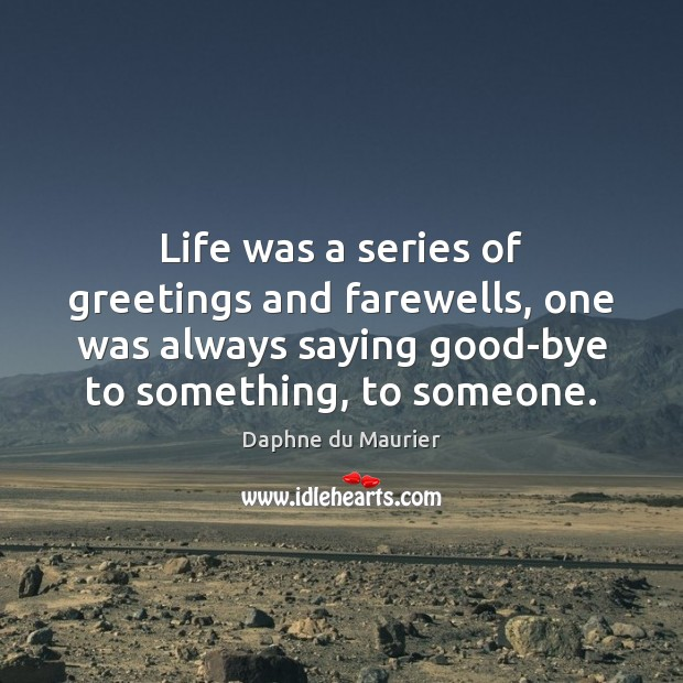 Life was a series of greetings and farewells, one was always saying Daphne du Maurier Picture Quote