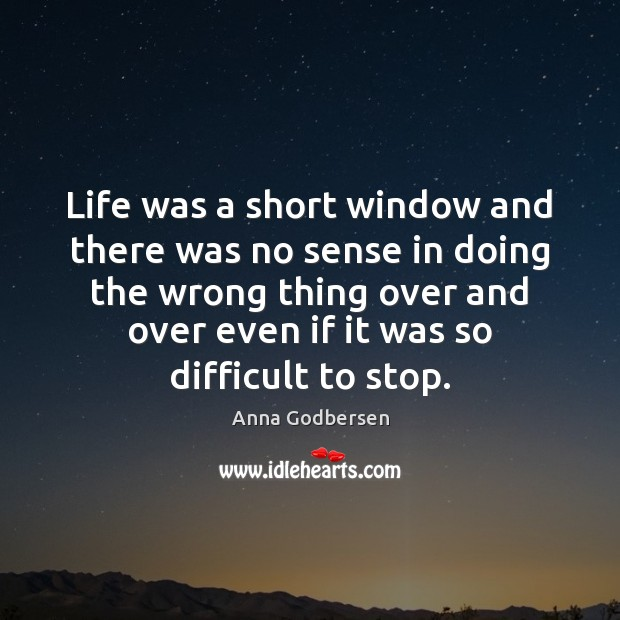 Image, Life was a short window and there was no sense in doing