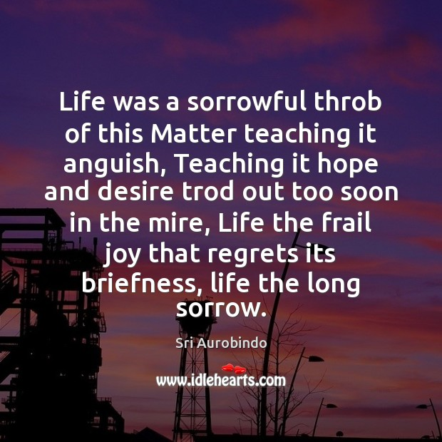 Life was a sorrowful throb of this Matter teaching it anguish, Teaching Sri Aurobindo Picture Quote