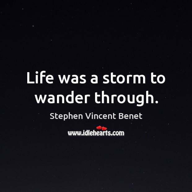 Life was a storm to wander through. Stephen Vincent Benet Picture Quote