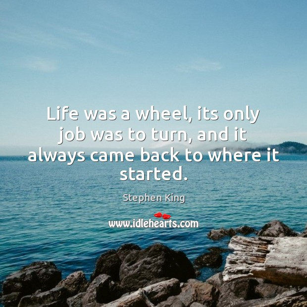 Image, Life was a wheel, its only job was to turn, and it always came back to where it started.