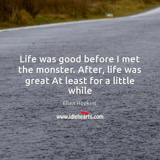 Life was good before I met the monster. After, life was great At least for a little while Ellen Hopkins Picture Quote
