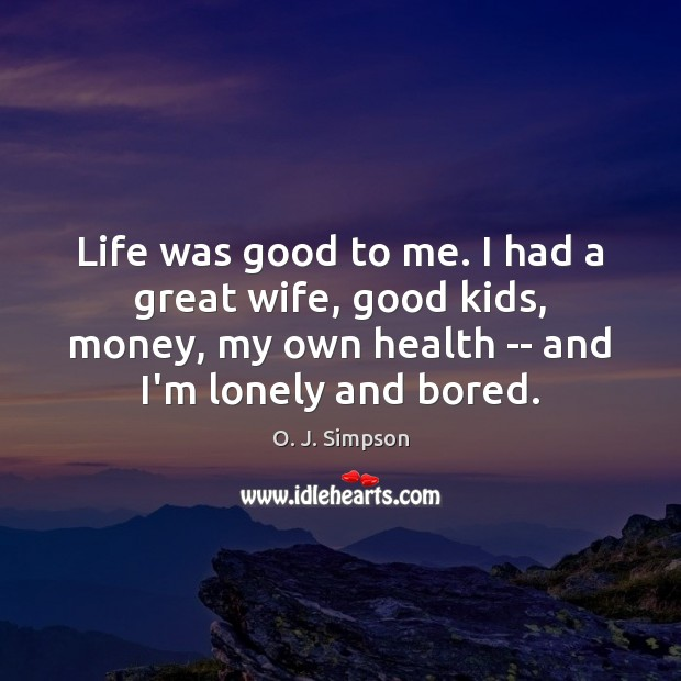 Image, Life was good to me. I had a great wife, good kids,