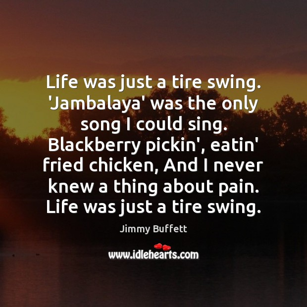 Life was just a tire swing. 'Jambalaya' was the only song I Image