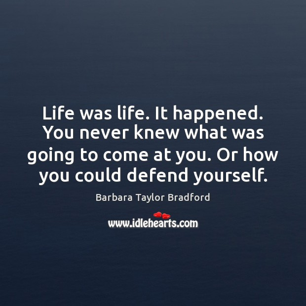 Life was life. It happened. You never knew what was going to Barbara Taylor Bradford Picture Quote