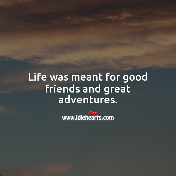 Life was meant for good friends and great adventures. Life Quotes Image