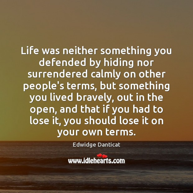 Life was neither something you defended by hiding nor surrendered calmly on Edwidge Danticat Picture Quote