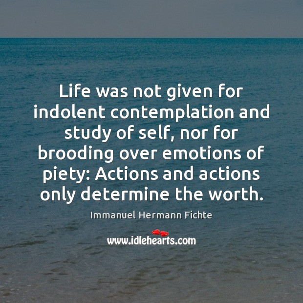 Life was not given for indolent contemplation and study of self, nor Image