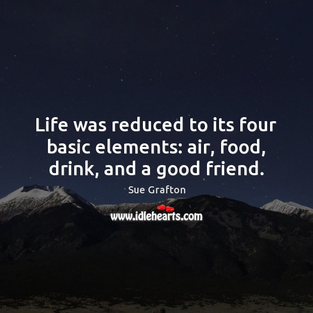 Life was reduced to its four basic elements: air, food, drink, and a good friend. Sue Grafton Picture Quote