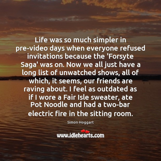 Life was so much simpler in pre-video days when everyone refused invitations Simon Hoggart Picture Quote