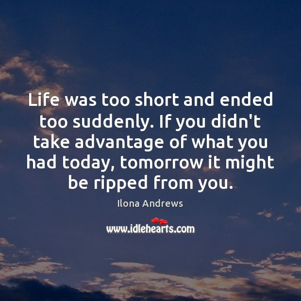 Life was too short and ended too suddenly. If you didn't take Image