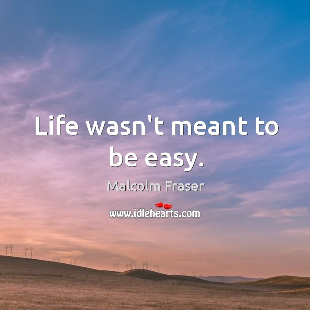Life wasn't meant to be easy. Malcolm Fraser Picture Quote