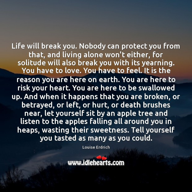 Life will break you. Nobody can protect you from that, and living Louise Erdrich Picture Quote