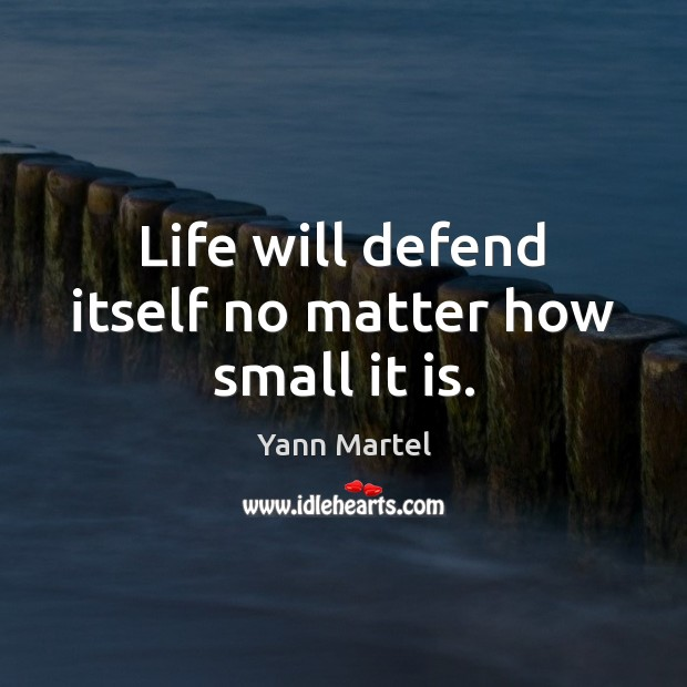 Life will defend itself no matter how small it is. Yann Martel Picture Quote