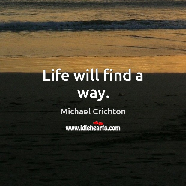Life will find a way. Michael Crichton Picture Quote